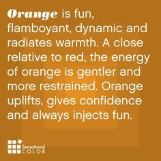 Meaning of orange - Orange is flamboyant, dynamic and radiates warmth. A close relative to red, the energy of orange is gentler and more restrained. Orange uplifts, gives confidence and always injects fun. Orange You Glad, Orange Is The New, Color Meanings, Color Naranja, Color Psychology, Psychology Facts, Flamboyant, Orange Crush, Happy Colors