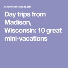 Day trips from Madison, Wisconsin: 10 great mini-vacations