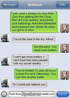 Bruce we all know you'd NEVER replace Alfred. ;D