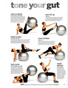tone your gut- Everytime I use a work out ball I end up laying on it on my stomach and pretending I am swimming, but I will try this.