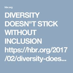 "DIVERSITY DOESN""T STICK WITHOUT INCLUSION https://hbr.org/2017/02/diversity-doesnt-stick-without-inclusion"