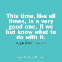 This time, like all times, is a very good one, if we but know what to do with it.  by Ralph Waldo Emerson