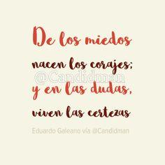 De los miedos nacen los corajes; y en las dudas viven las certezas.   Eduardo Galeano  @Candidman     #Frases Frases Celebres Candidman Certezas Corajes Dudas Eduardo Galeano Miedos @candidman