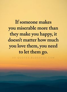 Negative People Quotes If Someone makes you miserable more than they make you happy, it doesn't matter how much you love them, you need to let them go. Quotable Quotes, Wisdom Quotes, True Quotes, Words Quotes, Motivational Quotes, Inspirational Quotes, Sayings, Letting Go Quotes, Go For It Quotes