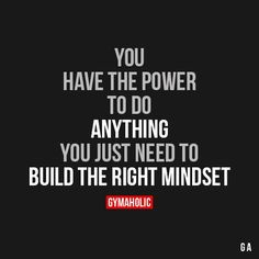 You Have The Power To Do Anything You just need to build the right mindset. https://www.gymaholic.co