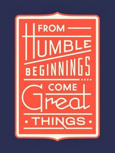 From humble beginnings come great things | Inspirational Quotes