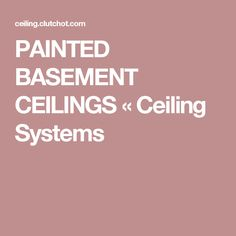 PAINTED BASEMENT CEILINGS «  Ceiling Systems