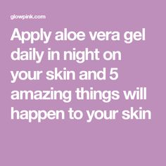 Apply aloe vera gel daily in night on your skin and 5 amazing things will happen to your skin
