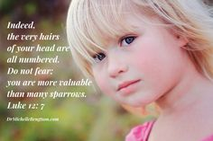 Indeed, the very hairs of your head are all numbered. Do not fear; you are more valuable than many sparrows. Luke 12:7 http://www.drmichellebengtson.com