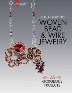 Woven Bead & Wire Jewelry: 25 Gorgeous Projects by Dallas Lovett.