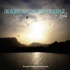 I'm going to love you through it. ~God