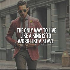 The only way to live like a king is to work like as a slave. http://ift.tt/1QWx9sf