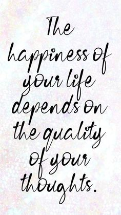 The happiness of your life depends on quality of your thoughts.