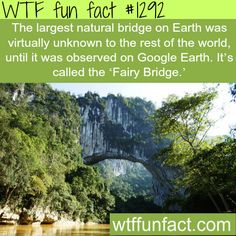 The largest natural bridge on Earth was virtually unknown to the rest of the world, until it was observed on Google Earth. It's called the 'Fairy Bridge.' MORE OF WTF FACTS are coming HERE places, movies, history  and fun facts