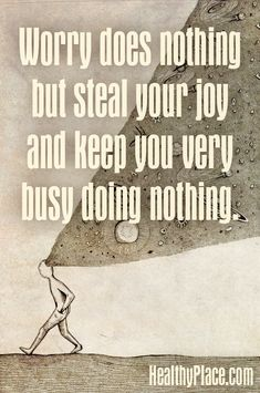 Anxiety quote: Worry does nothing but steal your joy and keep you very busy doing nothing.   www.HealthyPlace.com
