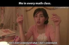 The most accurate description of Math class.