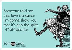 Someone told me that love is a dance I'm gonna show you that it's also the splits ~MiaMiddonte