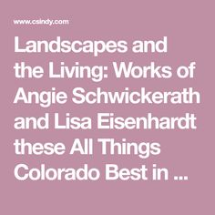 Landscapes and the Living: Works of Angie Schwickerath and Lisa Eisenhardt these All Things Colorado Best in Show winners have joined creative forces to present a beautifully collaborative exhibition of their works.