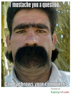 I mustache you a question. Can eyebrows your computer. Funny!