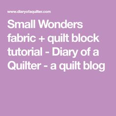 Small Wonders fabric + quilt block tutorial - Diary of a Quilter - a quilt blog