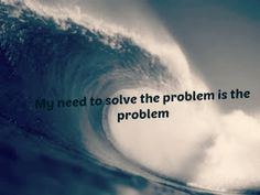 Not every problem needs a solution. Maybe you just need to let go of what is causing the problem