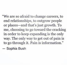 The only way to get out of pain is to go through it. Pain is information.