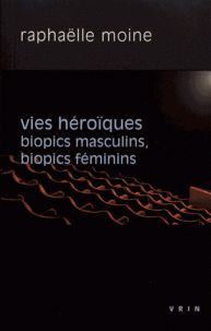 Raphaëlle Moine - Vies héroïques - Biopics masculins, biopics féminins. - Agrandir l'image