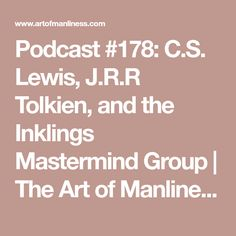Podcast #178: C.S. Lewis, J.R.R Tolkien, and the Inklings Mastermind Group | The Art of Manliness