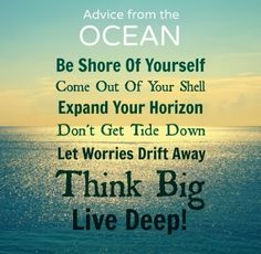 Advice from the OCEAN Be shore of yourself Come out of your shell Expand your horizon Don't let the tide get you down Let worries drift away Think big Live deep! Beach Life Quotes, Ocean Quotes, Life Sayings, Summer Quotes, Beach Quotes And Sayings, Beach Qoutes, Ocean Sayings, Sailing Quotes, Sunshine Quotes