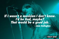 If I wasn't a musician I don't know. I'd be God, maybe? That would be a good job. - Liam Gallagher http://thebiggestwtfrocknrollquotes.tumblr.com/