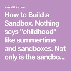 "How to Build a Sandbox. Nothing says ""childhood"" like summertime and sandboxes. Not only is the sandbox a great place for your kids to learn the fine art of sandcastle building, truck driving, and sharing, it's also a gathering center for..."
