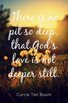 There is no pit so deep that Go'd love is not greater still. Corrie ten Boom