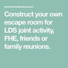 Construct your own escape room for LDS joint activity, FHE, friends or family reunions.