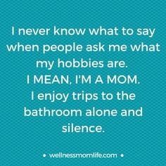 Is this your answer when someone asks you what your hobbies are as a mom? If so, it may be time to consider your own personal wellness and make time for self-care. Read this post to get some ideas on how to incorporate self care into your life as a mom. http://www.wellnessmomlife.com/personal-wellness/
