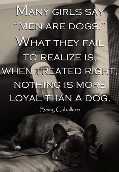"Many girls say ""Men are dogs."" What they fail to realize is,  when treated right, nothing is more loyal than a dog."