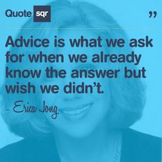 Advice is what we ask for when we already know the answer but wish we didn't. - Erica Jong #quotesqr