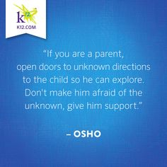 If you are a parent, open doors to unknown directions to the child so he can explore. Don't make him afraid of the unknown,give him support.-Osho