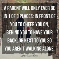 A parent will only ever be in 1 of 3 places: In front of you to cheer you on, Behind you to have your back, Or next to you so you aren't walking alone.