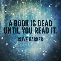 A book is dead until you read it. ~ Clive Barker quote? Book Love.