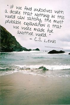 If we find ourselves with a desire that nothing in this world can satisfy, the most probable explanation is that we were made for another world. -CSLewis