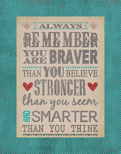 """Always remember you are braver than you believe, stronger than you seem, and smarter than you think."" -Winnie the Pooh"