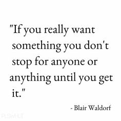 If you really want something you don't stop for anyone or anything until you get it.