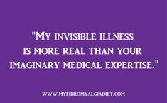 My invisible illness is more real than your imaginary medical expertise ♥