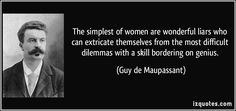 The simplest of women are wonderful liars who can extricate themselves from the most difficult dilemmas with a skill bordering on genius.  - Guy de Maupassant