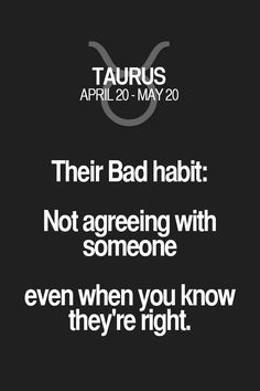 Their Bad habit: Not agreeing with someone even when you know they're right. Taurus | Taurus Quotes | Taurus Zodiac Signs