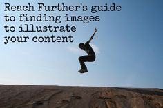 Reach Further's guide to finding images to illustrate your content.       In January, I made the prediction that images were going to be the most important thing in social media this year. I think I was mostly right: we've seen the rise of Pinterest and Facebook paying 1bn dollars for photo sharing site Instagram. As a result, I've been banging on about the importance of images in social media. This is all very well, but where can you get good images from? Here are our 5 tips.