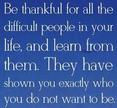 Be thankful for all the difficult people in your life, and learn from them.. They have shown you exactly who you do not want to be..!