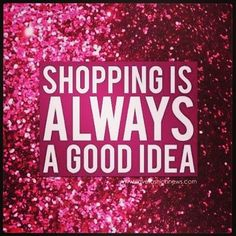 Shopping Is Always A Good Idea...Always