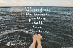 Blessed are the curious, for they shall have adventures