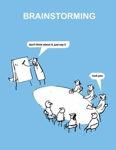 Brainstorming - a funny point of view... Yes in college it works like this, at least when working with good friends.